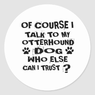 OF COURSE I TALK TO MY OTTERHOUND DOG DESIGNS CLASSIC ROUND STICKER