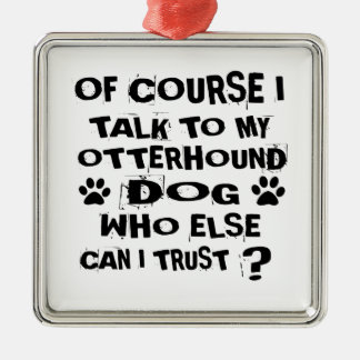 OF COURSE I TALK TO MY OTTERHOUND DOG DESIGNS METAL ORNAMENT