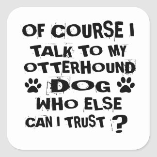 OF COURSE I TALK TO MY OTTERHOUND DOG DESIGNS SQUARE STICKER