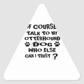OF COURSE I TALK TO MY OTTERHOUND DOG DESIGNS TRIANGLE STICKER