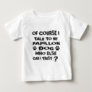 OF COURSE I TALK TO MY PAPILLON DOG DESIGNS BABY T-Shirt