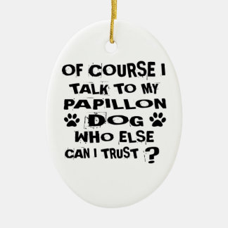 OF COURSE I TALK TO MY PAPILLON DOG DESIGNS CERAMIC ORNAMENT