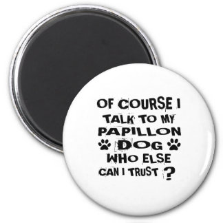 OF COURSE I TALK TO MY PAPILLON DOG DESIGNS MAGNET