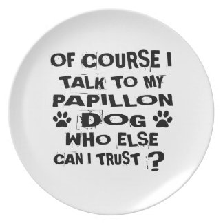 OF COURSE I TALK TO MY PAPILLON DOG DESIGNS PLATE