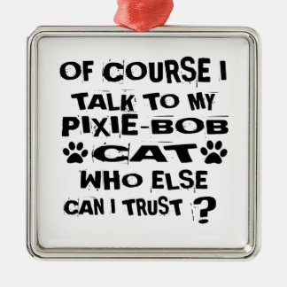 OF COURSE I TALK TO MY PIXIE-BOB CAT DESIGNS METAL ORNAMENT