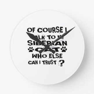 OF COURSE I TALK TO MY SIBERIAN CAT DESIGNS ROUND CLOCK