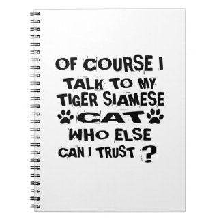 OF COURSE I TALK TO MY TIGER SIAMESE CAT DESIGNS NOTEBOOK