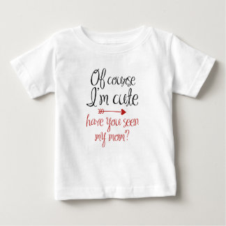 Of Course I'm Cute Baby T-Shirt
