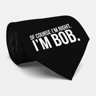 Of course i'm right. I'm BOB. Tie