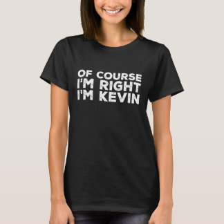 Of course I'm right I'm kevin T-Shirt