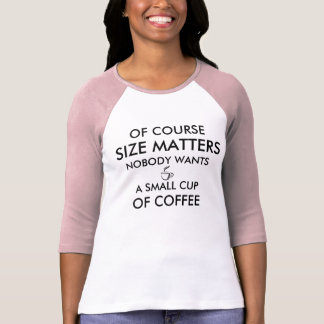 Of Course Size Matters Nobody Wants Small Coffee T-Shirt