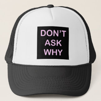 OF WHICH ASK WHY TRUCKER HAT