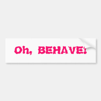 Oh, BEHAVE! Bumper Sticker