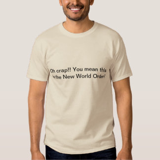 Oh crap! You mean this is the New World Order! Shirt