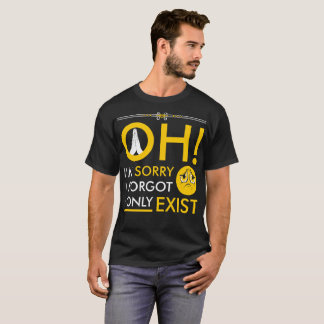 Oh I Forgot I Only Exist Tshirt