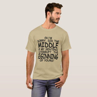 Oh I'm Sorry Did The Middle of My Sentence T-Shirt
