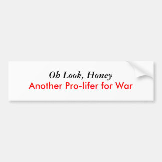 Oh Look Honey Another Pro-lifer for War Bumper Stickers