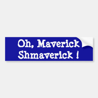 Oh, Maverick Shmaverick ! Bumper Sticker