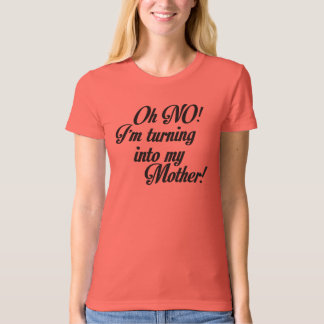 OH NO! I'M TURNING INTO MY MOTHER! T-Shirt