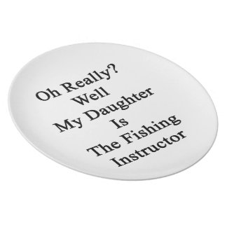 Oh Really Well My Daughter Is The Fishing Instruct Plate