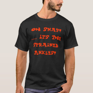 Oh Snap! ....... It's The Sprained Ankles! T-Shirt