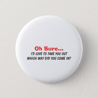 Oh Sure I'd Love to Take You Out.... 6 Cm Round Badge