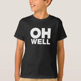 Oh Well, text, words of Exasperation T-Shirt