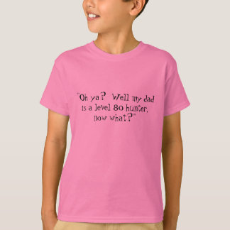 """""""Oh ya?  Well my dad is a level 80 hunter, now ... T-Shirt"""