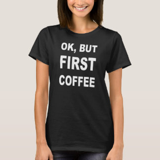 ok, but coffee first T-Shirt