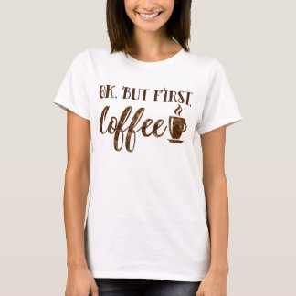 Ok but first Coffee Humour funny Morning Saying T-Shirt