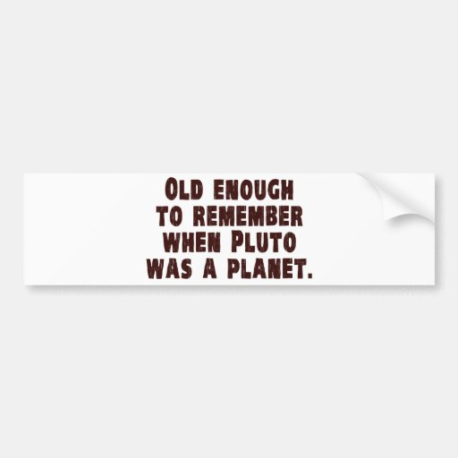 Old Enough to Remember When Pluto Was a Planet Bumper Stickers