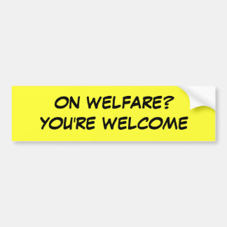 ON WELFARE? YOU'RE WELCOME BUMPER STICKER