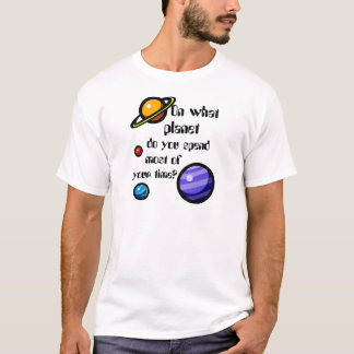 On What Planet do you Spend Most of your Time? T-Shirt