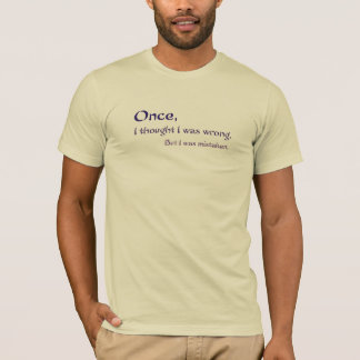 Once, I thought I was wrong, but I was mistaken T-Shirt