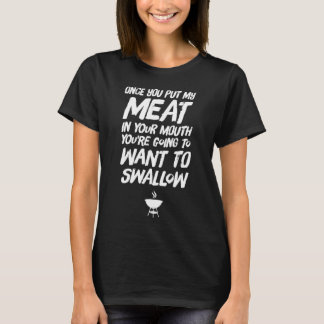 Once you put my meat in your mouth you're going to T-Shirt