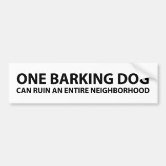One barking dog can ruin an entire neighborhood bumper sticker