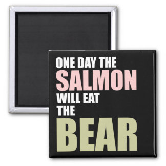One Day the Salmon Will Eat the Bear Square Magnet