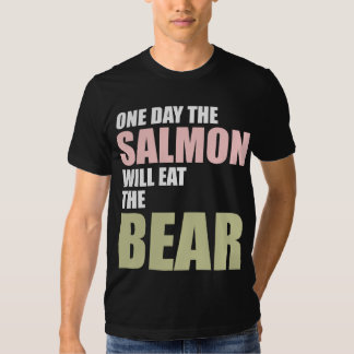 One Day the Salmon Will Eat the Bear Tshirt