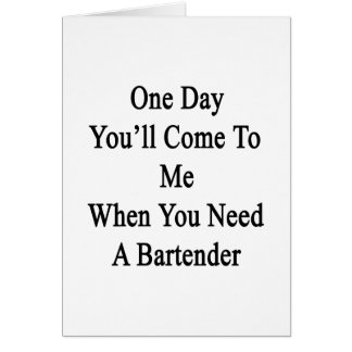 One Day You'll Come To Me When You Need A Bartende Card
