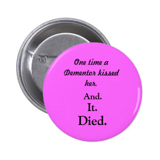 One time a Dementor kissed her., And., It., Died. 6 Cm Round Badge
