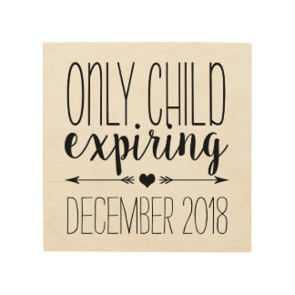 Only Child Expiring | Pregnancy Announcement Wood Print