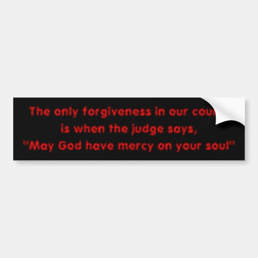 Only forgiveness in our courts is before execution bumper sticker