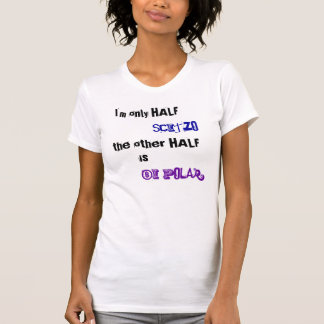 Only Half Scitzo the other half is bi-polar T-Shirt
