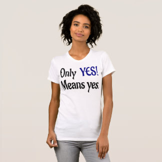 Only Yes! Means yes. T-Shirt