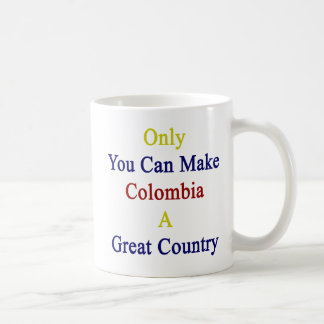 Only You Can Make Colombia A Great Country Coffee Mug