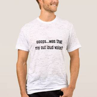 ooops...was that my out loud voice? T-Shirt