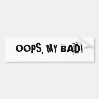 """OOPS, MY BAD!""  bumper sticker"