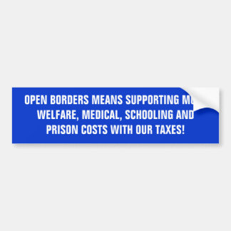 OPEN BORDERS MEANS SUPPORTING MORE WELFARE, MED... BUMPER STICKER