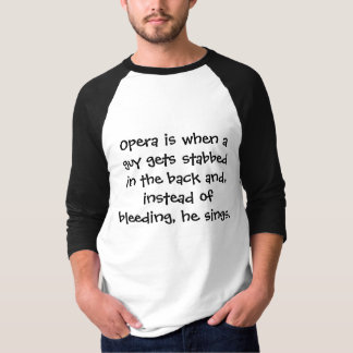Opera is when a guy gets stabbed in the back an... T-Shirt
