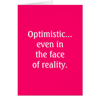 Optimistic...even in the faceof reality Card